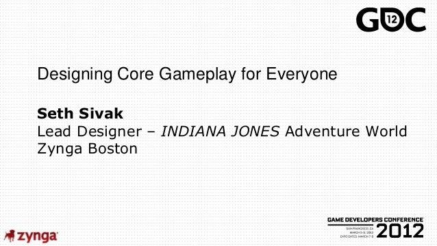 Designing Core Gameplay for EveryoneSeth SivakLead Designer – INDIANA JONES Adventure WorldZynga Boston