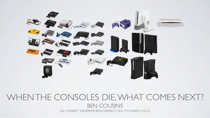 WHEN THE CONSOLES DIE, WHAT COMES NEXT?                         BEN COUSINS          (ALL MARKET INFORMATION CORRECT ON 7T...