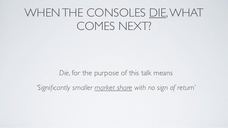 WHEN THE CONSOLES DIE, WHAT       COMES NEXT?         Die, for the purpose of this talk means 'Significantly smaller market...