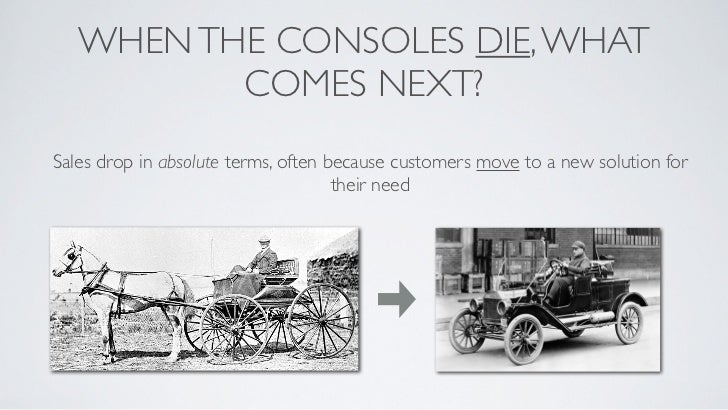 WHEN THE CONSOLES DIE, WHAT          COMES NEXT?Sales drop in absolute terms, often because customers move to a new soluti...