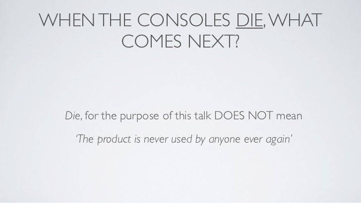 WHEN THE CONSOLES DIE, WHAT       COMES NEXT?  Die, for the purpose of this talk DOES NOT mean    'The product is never us...