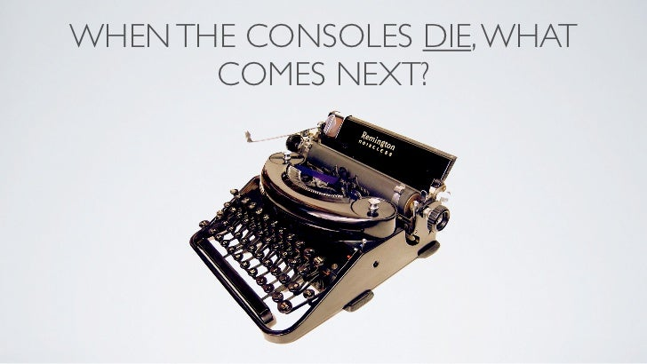 WHEN THE CONSOLES DIE, WHAT       COMES NEXT?
