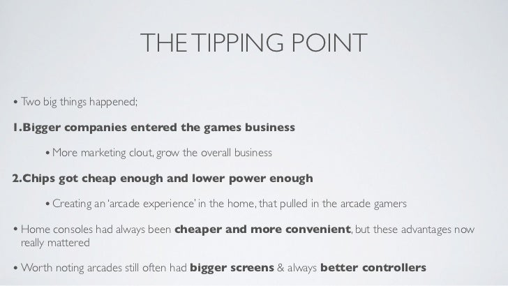 THE TIPPING POINT• Two big things happened;1.Bigger companies entered the games business      • More marketing clout, grow...