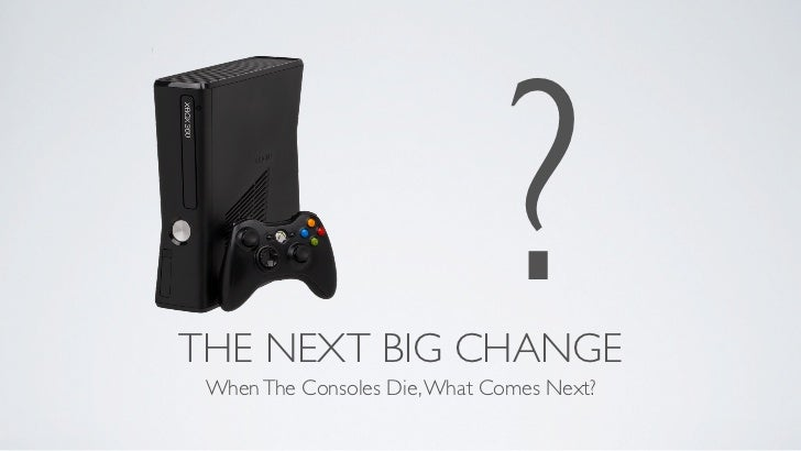 THE NEXT BIG CHANGE                              ? When The Consoles Die, What Comes Next?