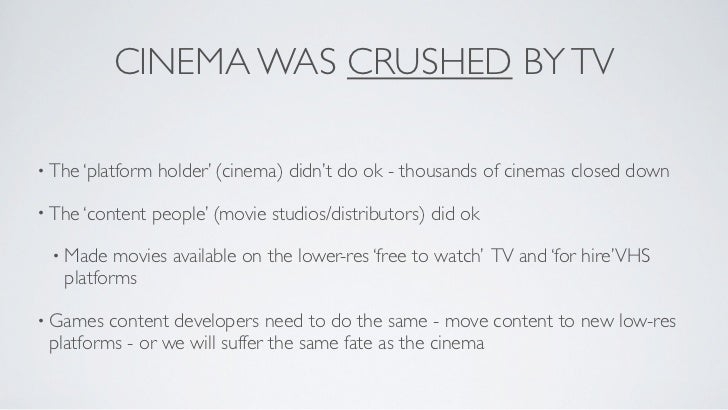 CINEMA WAS CRUSHED BY TV• The 'platform   holder' (cinema) didn't do ok - thousands of cinemas closed down• The 'content  ...