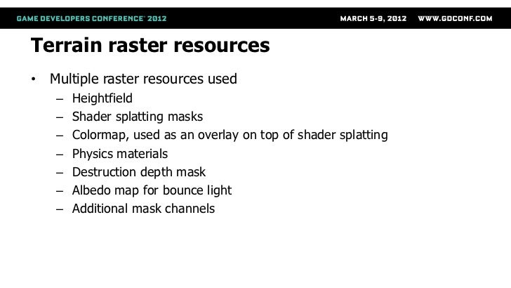 Terrain raster resources• Multiple raster resources used   –   Heightfield   –   Shader splatting masks   –   Colormap, us...