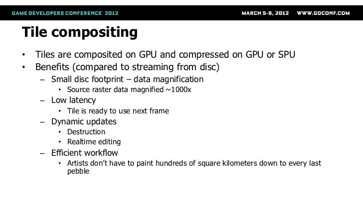 Tile compositing•   Tiles are composited on GPU and compressed on GPU or SPU•   Benefits (compared to streaming from disc)...