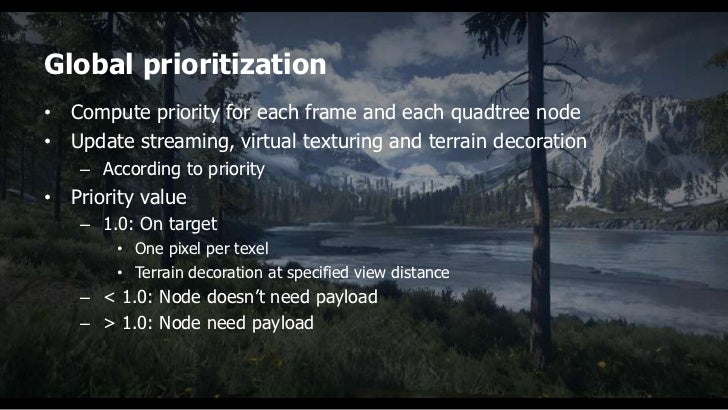Global prioritization• Compute priority for each frame and each quadtree node• Update streaming, virtual texturing and ter...