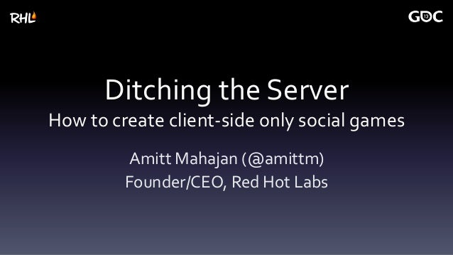 Ditching the ServerHow to create client-side only social gamesAmitt Mahajan (@amittm)Founder/CEO, Red Hot Labs