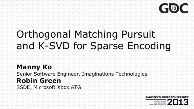 Orthogonal Matching Pursuitand K-SVD for Sparse EncodingManny KoSenior Software Engineer, Imaginations TechnologiesRobin G...