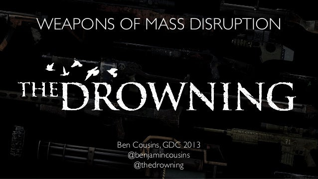 WEAPONS OF MASS DISRUPTIONBen Cousins, GDC 2013@benjamincousins@thedrowning