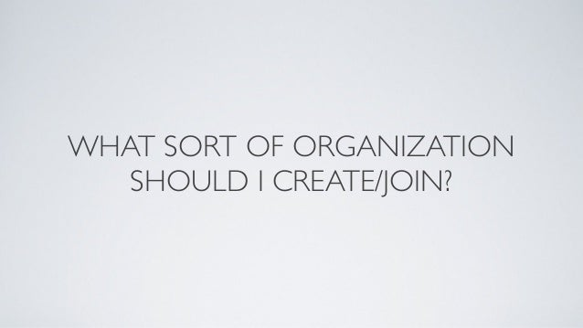 WHAT SORT OF ORGANIZATIONSHOULD I CREATE/JOIN?