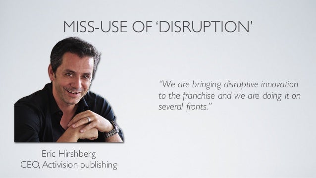 CORRECT USAGE OF 'DISRUPTION'Eric HirshbergCEO,Activision publishing