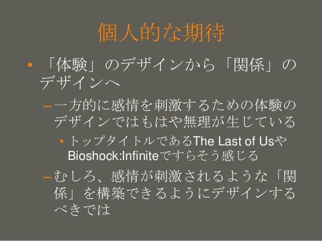 your name 個人的な期待 • 「体験」のデザインから「関係」の デザインへ –感情を刺激するための体験のデザイン では、もはや無理が生じている • トップタイトルであるThe Last of Usや Bioshock:Infiniteで...