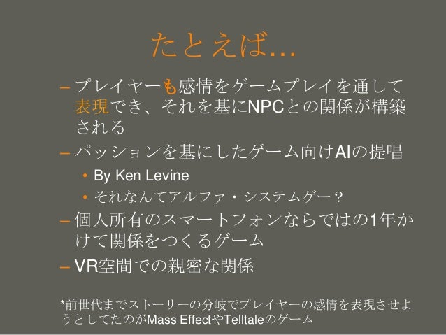 your name たとえば… – プレイヤーも感情をゲームプレイを通して 表現でき、それを基にNPCとの関係が構築 される – パッションを基にしたゲーム向けAIの提唱 • By Ken Levine • それなんてアルファ・システムゲー? ...