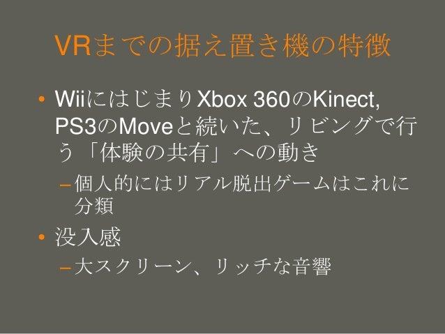 your name VRまでの据え置き機の特徴 • WiiにはじまりXbox 360のKinect, PS3のMoveと続いた、リビングで行 う「体験の共有」への動き –個人的にはリアル脱出ゲームはこれに 分類 • 没入感 –大スクリーン、リッ...