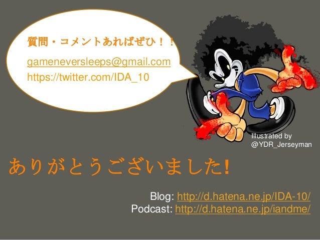 your name ありがとうございました! Blog: http://d.hatena.ne.jp/IDA-10/ Podcast: http://d.hatena.ne.jp/iandme/ gameneversleeps@gmail.co...