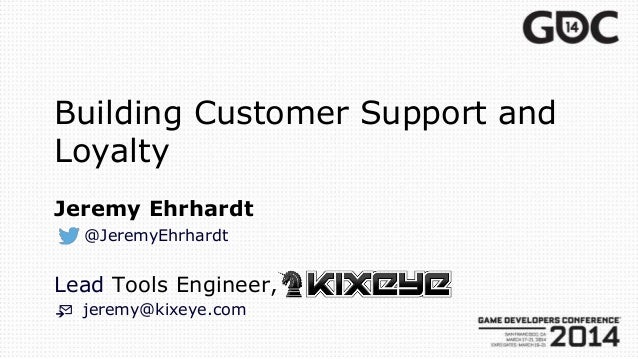 Building Customer Support and Loyalty Jeremy Ehrhardt @JeremyEhrhardt Lead Tools Engineer, 📨 jeremy@kixeye.com
