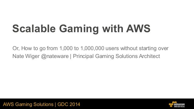 AWS Gaming Solutions | GDC 2014 Scalable Gaming with AWS Or, How to go from 1,000 to 1,000,000 users without starting over...