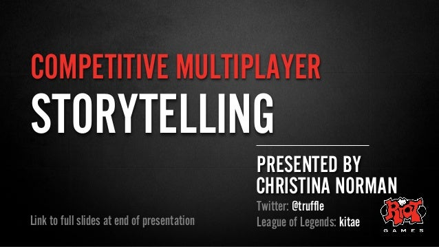 COMPETITIVE MULTIPLAYER PRESENTED BY CHRISTINA NORMAN Twitter: @truffle League of Legends: kitaeLink to full slides at end...