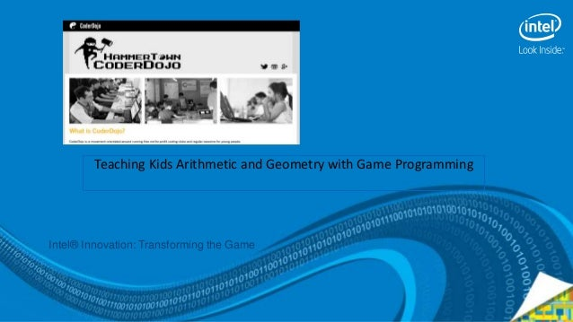 Teaching Kids Arithmetic and Geometry with Game Programming Intel® Innovation: Transforming the Game