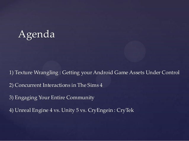 Agenda 1) Texture Wrangling : Getting your Android Game Assets Under Control 2) Concurrent Interactions in The Sims 4 3) E...