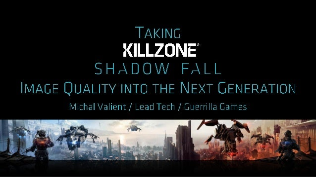 ‣ Look back at the development of Killzone Shadow Fall ‣ What is the Next-Gen look? ‣ Key techniques ‣ Image quality and s...