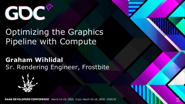 Optimizing the Graphics Pipeline with Compute Graham Wihlidal Sr. Rendering Engineer, Frostbite