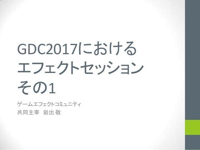 GDC2017における エフェクトセッション その1 ゲームエフェクトコミュニティ 共同主宰 岩出 敬