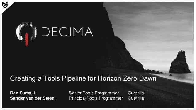 Creating a Tools Pipeline for Horizon Zero Dawn Dan Sumaili Senior Tools Programmer Guerrilla Sander van der Steen Princip...