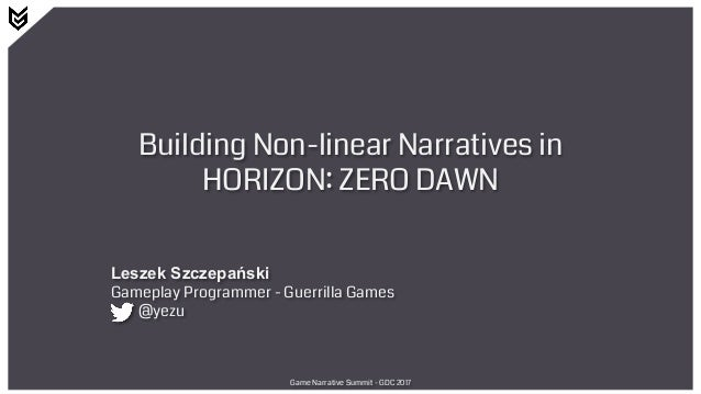 Building Non-linear Narratives in HORIZON: ZERO DAWN Leszek Szczepański Gameplay Programmer - Guerrilla Games @yezu Game N...