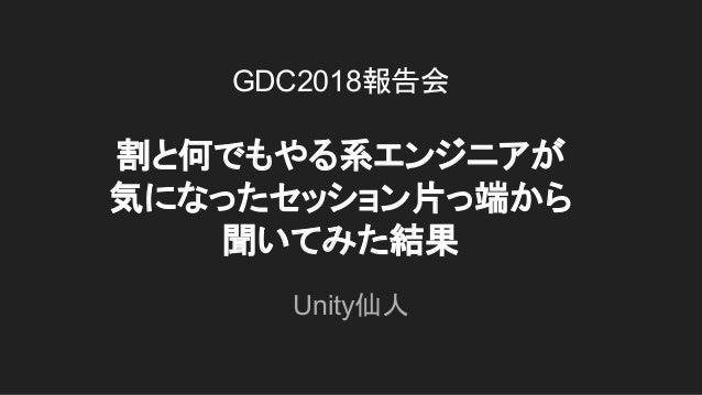 GDC2018報告会 割と何でもやる系エンジニアが 気になったセッション片っ端から 聞いてみた結果 Unity仙人
