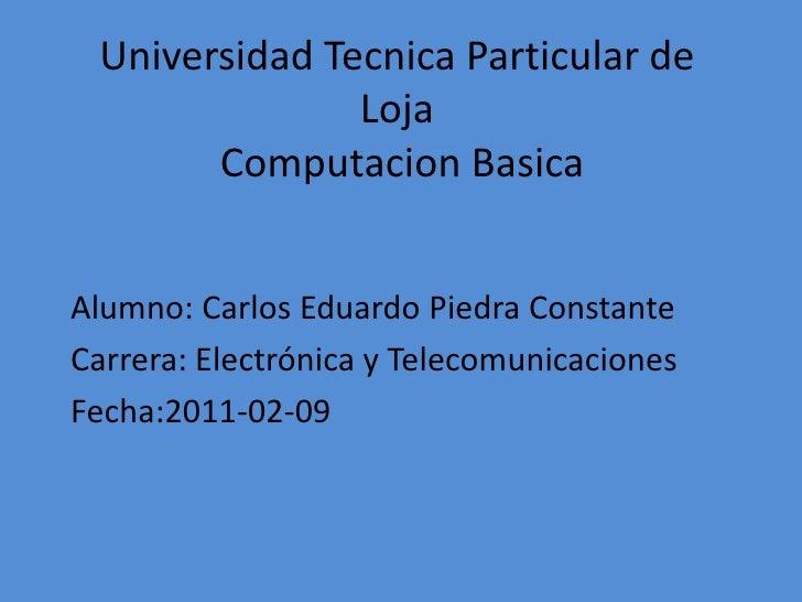 Universidad Tecnica Particular de LojaComputacionBasica<br />Alumno: Carlos Eduardo Piedra Constante<br />Carrera: Electró...