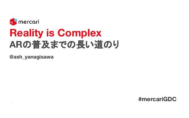@ash_yanagisawa Reality is Complex ARの普及までの長い道のり #mercariGDC