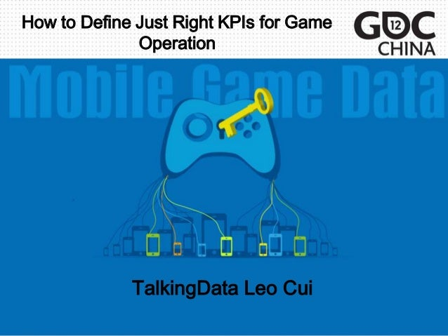 How to Define Just Right KPIs for Game              Operation             TalkingData Leo Cui