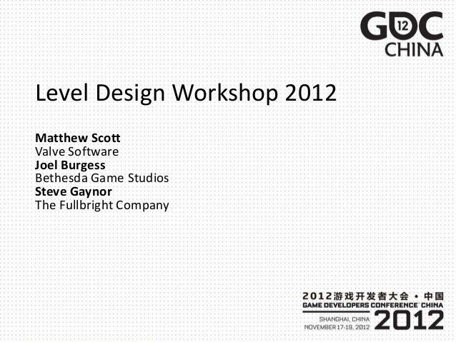 Level Design Workshop 2012Matthew ScottValve SoftwareJoel BurgessBethesda Game StudiosSteve GaynorThe Fullbright Company