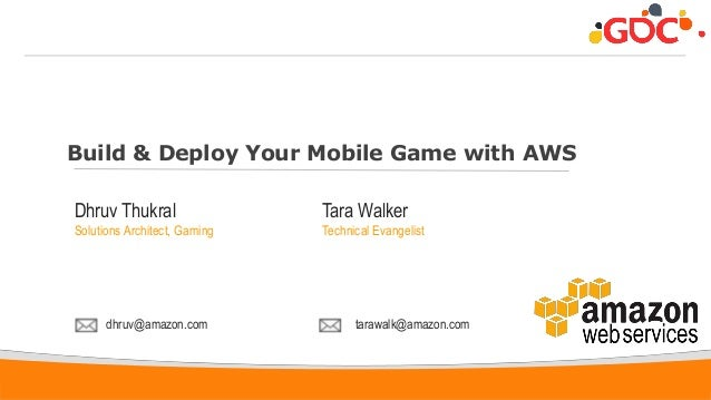 1 Build & Deploy Your Mobile Game with AWS Dhruv Thukral Solutions Architect, Gaming dhruv@amazon.com Tara Walker Technica...