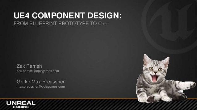 UE4 COMPONENT DESIGN: FROM BLUEPRINT PROTOTYPE TO C++ Zak Parrish zak.parrish@epicgames.com Gerke Max Preussner max.preuss...
