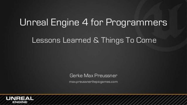 Unreal Engine 4 for Programmers Lessons Learned & Things To Come Gerke Max Preussner max.preussner@epicgames.com