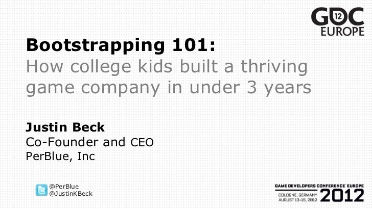 Bootstrapping 101:How college kids built a thrivinggame company in under 3 yearsJustin BeckCo-Founder and CEOPerBlue, Inc ...