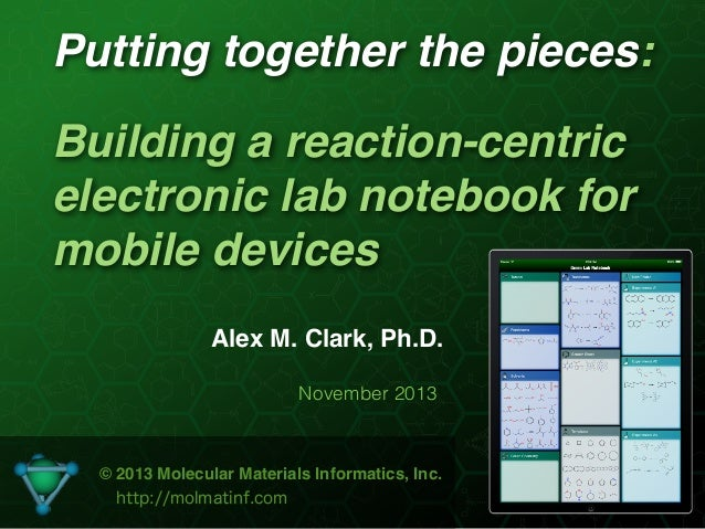 Putting together the pieces: Building a reaction-centric electronic lab notebook for mobile devices Alex M. Clark, Ph.D. N...