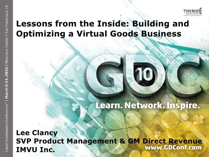 <ul><li>Lessons from the Inside: Building and Optimizing a Virtual Goods Business </li></ul><ul><li>Lee Clancy </li></ul><...
