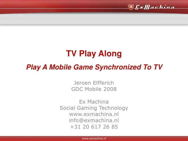 TV Play Along Play A Mobile Game Synchronized To TV                Jeroen Elfferich              GDC Mobile 2008          ...