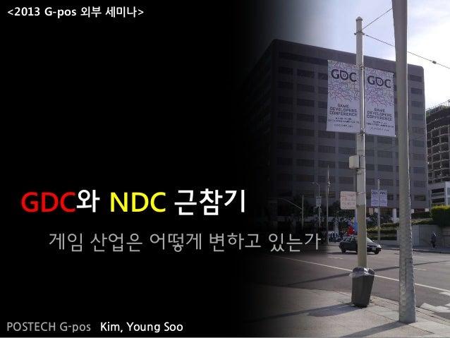 게임 산업은 어떻게 변하고 있는가GDC와 NDC 근참기POSTECH G-pos Kim, Young Soo<2013 G-pos 외부 세미나>