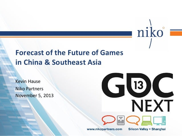 Forecast	   of	   the	   Future	   of	   Games	    in	   China	   &	   Southeast	   Asia	    Kevin	   Hause	    Niko	   Pa...