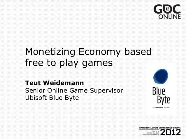 Monetizing Economy basedfree to play gamesTeut WeidemannSenior Online Game SupervisorUbisoft Blue Byte
