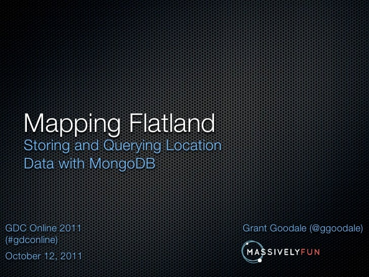 Mapping Flatland   Storing and Querying Location   Data with MongoDBGDC Online 2011                    Grant Goodale (@ggo...