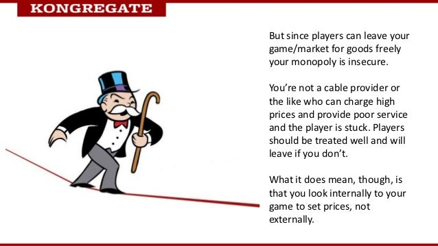 But since players can leave yourgame/market for goods freelyyour monopoly is insecure.You're not a cable provider orthe li...