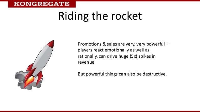 Riding the rocket    Promotions & sales are very, very powerful –    players react emotionally as well as    rationally, c...