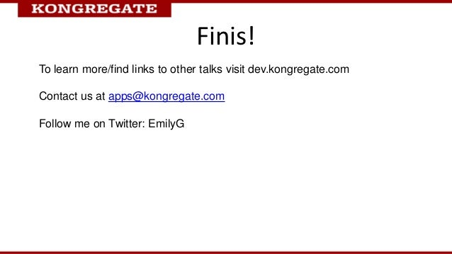 Finis!To learn more/find links to other talks visit dev.kongregate.comContact us at apps@kongregate.comFollow me on Twitte...